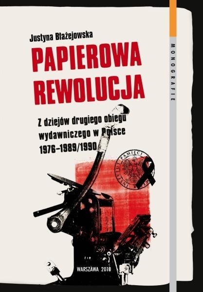 Papierowa rewolucja. Z dziejow drugiego obiegu wydawniczego w Polsce 1976-1989/1990 Justyna Błażejowska