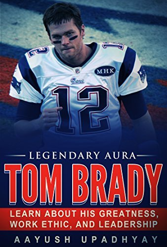 Legendary Aura Tom Brady: Learn About His Greatness, Work Ethic, And Leadership Aayush Upadhyay