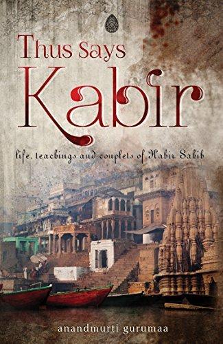 Thus Says Kabir: Life, teachings and couplets of Kabir Sahib  by  Anandmurti Gurumaa