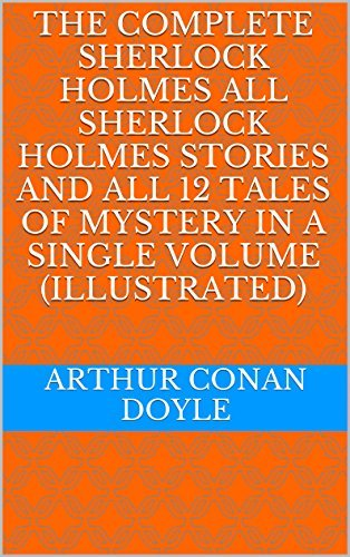 THE COMPLETE SHERLOCK HOLMES All Sherlock Holmes Stories and All 12 Tales of Mystery in a Single Volume Arthur Conan Doyle