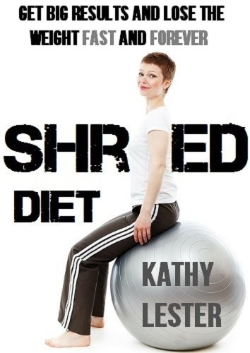 Shred Diet: Get Big Results and Lose the Weight Fast and Forever Kathy I. Lester