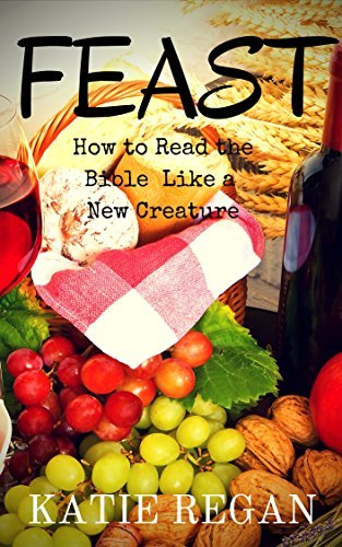 Feast: How to Read the Bible Like a New Creature (New Creature Series)  by  Katie Regan