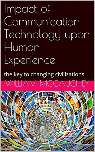 Impact of Communication Technology upon Human Experience: the key to changing civilizations William McGaughey
