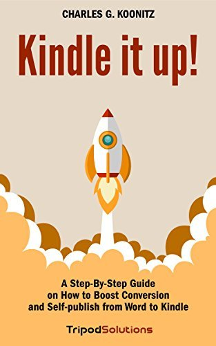 KINDLE IT UP: A Step-By-Step Guide on How to boost conversion and self-publish from Word to Kindle  by  Charles G.Koonitz