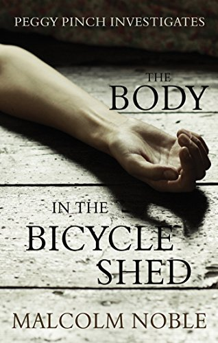 The Body in the Bicycle Shed: Peggy Pinch Investigates Malcolm Noble