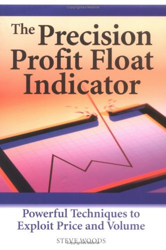 The Precision Profit Float Indicator: Powerful Techniques to Exploit Price and Volume Steve Woods