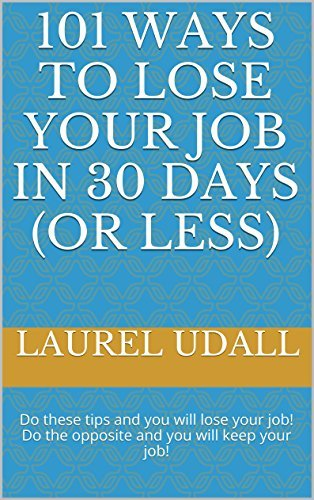 101 Ways To Lose Your Job in 30 Days (or Less): Do these tips and you will lose your job! Do the opposite and you will keep your job! Laurel Udall