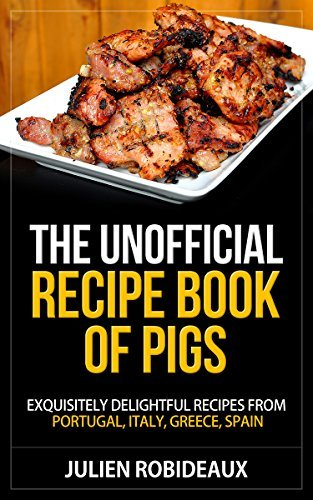 The Unofficial Recipe Book of PIGS: Exquisitely Delightful Recipes from Portugal, Italy, Greece, Spain (portuguese recipes, paella and other spanish rice ... greek food cookbook, italian cookbook)  by  Julien Robideaux