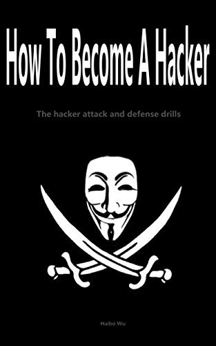 How To Become A Hacker: The hacker attack and defense drills Haibo Wu