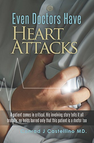 Even Doctors Have Heart Attacks: A patient comes in critical. His involving story tells it all brutally, no holds barred only that this patient is a doctor too Conrad Castellino