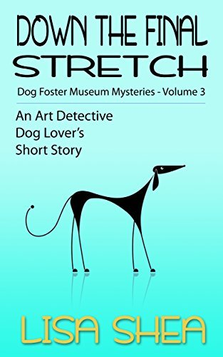 Down the Final Stretch: Dog Fosterer Museum Mysteries (An Art Detective Dog Lovers Short Story Book 3) Lisa Shea