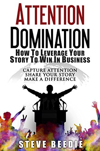 ATTENTION DOMINATION: How To Leverage Your Story To Win in Business  by  Steve Beedie