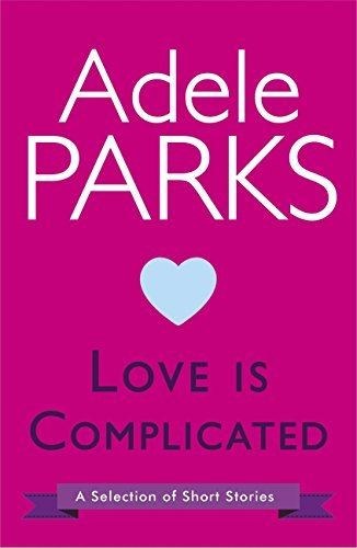 Love Is Complicated: A Selection Of Short Stories Adele Parks