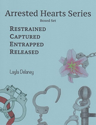 Arrested Hearts Series: Boxed Set - Restrained, Captured, Entrapped, Released Layla DeLaney