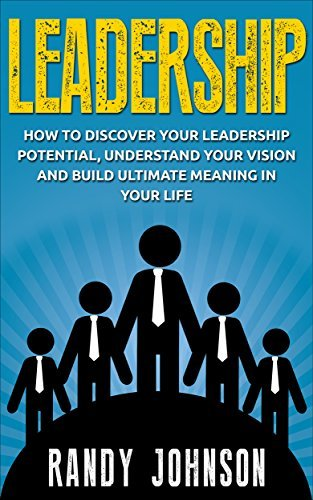 Leadership: How To Discover Your Leadership Potential, Understand Your Vision And Build Meaning In Your Life (management, leadership book, coaching, leadership skills, influence)  by  Randy Johnson
