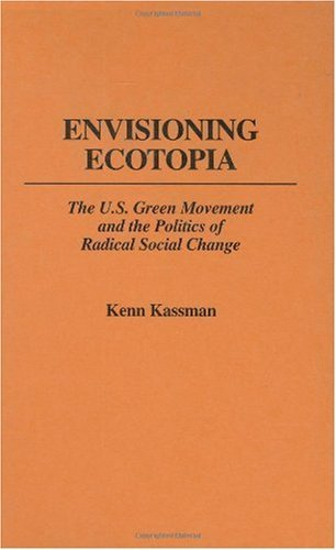 Envisioning Ecotopia: The U.S. Green Movement and the Politics of Radical Social Change (175) Kenn Kassman