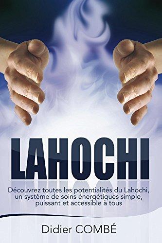 Lahochi: Decouvrez toutes les potentialites du Lahochi, un systeme de soins energetiques simple, puissant et accessible a tous Didier Combe
