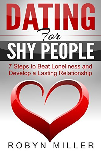 Dating for Shy People: 7 Steps to Beat Loneliness and Develop a Lasting Relationship Robyn Miller
