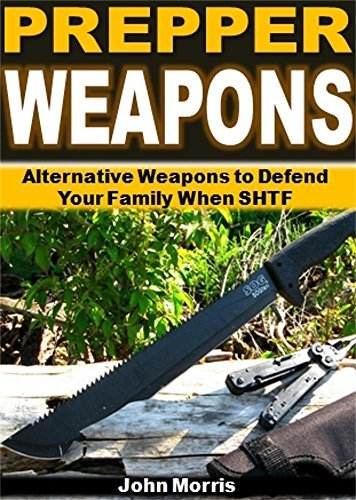 Prepper Weapons: Alternative Weapons to Defend Your Family When SHTF  by  John Morris