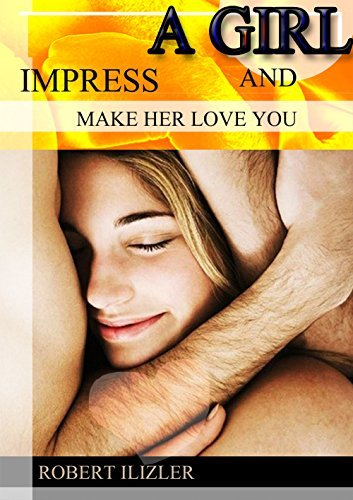 IMPRESS A GILR AND MAKE HER LOVE YOU: what should you do if you fall in love with a cute girl? you just know how ! then she will came into your arm as you exppect ROBERT ILIZER