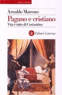 Pagano e cristiano. Vita e mito di Costantino  by  Arnaldo Marcone