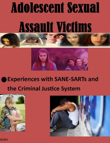 Adolescent Sexual Assault Victims: Experiences with SANE-SARTs and the Criminal Justice System  by  Rebecca Campbell