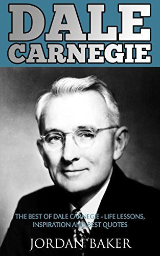 Dale Carnegie: The Best of Dale Carnegie - Life Lessons, Inspiration And Best Quotes Jordan Baker