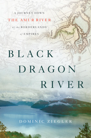 Black Dragon River: A Journey Down the Amur River at the Borderlands of Empires Dominic Ziegler