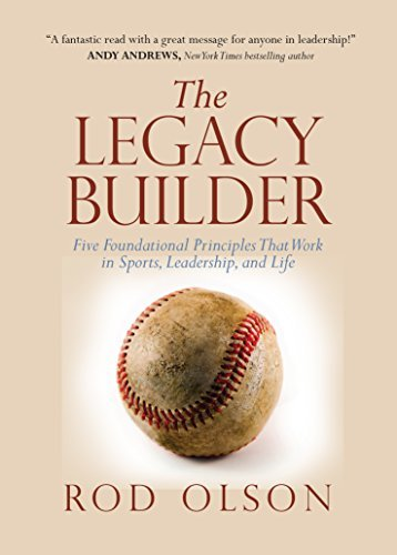 The Legacy Builder: Five Foundational Principles That Work in Sports, Leadership, and Life  by  Rod Olson