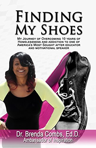 Finding My Shoes: My Journey of Overcoming 10 years of Homelessness and Addiction to one of Americas most sought after Educators and Motivational Speakers  by  Brenda Combs Ed.D.