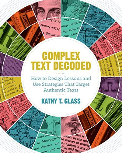 Complex Text Decoded: How to Design Lessons and Use Strategies That Target Authentic Texts Kathy T Glass