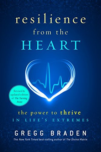 Resilience from the Heart: The Power to Thrive in Lifes Extremes  by  Gregg Braden