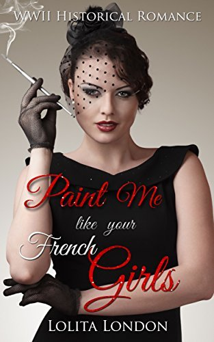Paint Me Like Your French Girls: WWII Historical Romance Lolita London