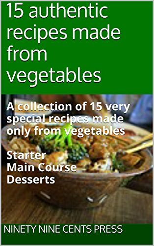 15 authentic recipes made from vegetables: A collection of 15 very special recipes made only from vegetables Starter Main Course Desserts Ninety Nine Cents Press