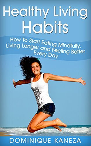Healthy Living Habits: How To Start Eating Mindfully, Living Longer and Feeling Better Every Day  by  Dominique Kaneza