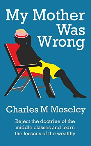 My Mother Was Wrong: Reject the doctrine of the middle classes and learn the lessons of the wealthy Charles M Moseley