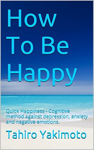 How To Be Happy: Quick Happiness - Cognitive method against depression, anxiety and negative emotions.  by  Tahiro Yakimoto