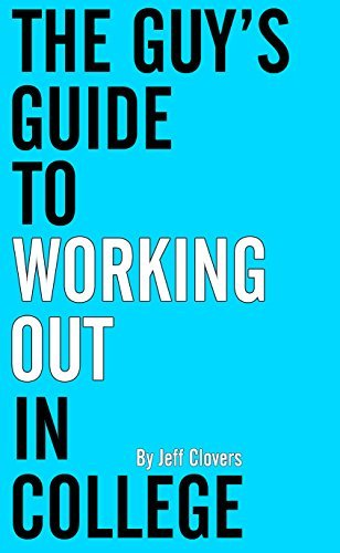 The Guys Guide To Working Out In College  by  Jeff Clovers
