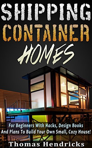 Tiny Houses: Shipping Container Homes: For Beginners With Hacks and Plans To Build Your Own Small, Cozy House! Includes Diagrams (DIY Wood Pallet Projects, Tiny House Living, Design Book) Thomas Hendricks