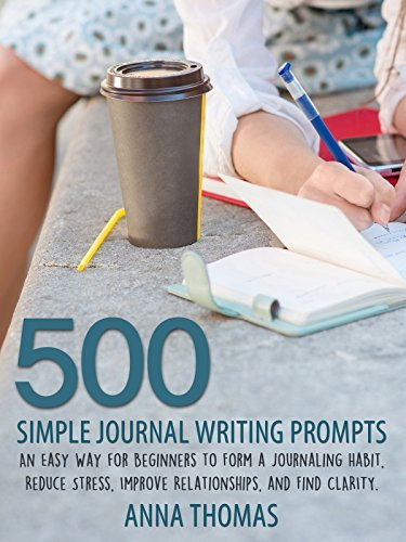 Journaling: 500 Simple Journal Writing Prompts: An Easy Way for Beginners to Form a Journaling Habit, Reduce Stress, and Find Clarity  by  Anna Thomas