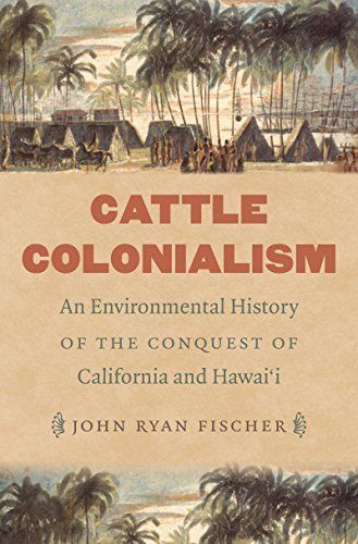Cattle Colonialism: An Environmental History of the Conquest of California and Hawaii  by  John Ryan Fischer