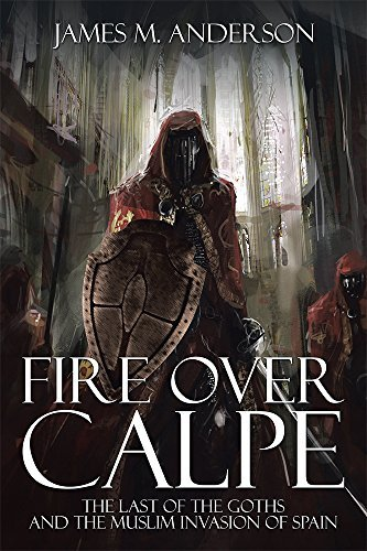 Fire Over Calpe: The Last of the Goths and the Muslim invasion of Spain  by  James M. Anderson