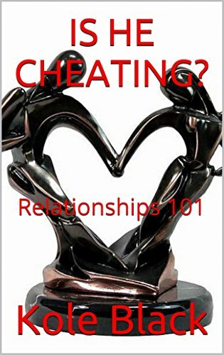 IS HE CHEATING: Relationships 101 (411)  by  Kole Black