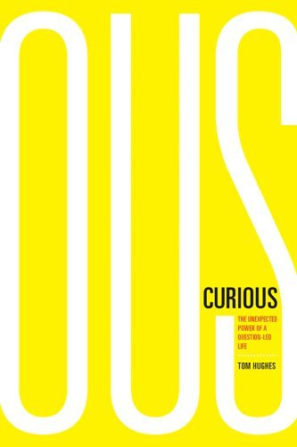 Curious: The Unexpected Power of a Question-Led Life Tom Hughes