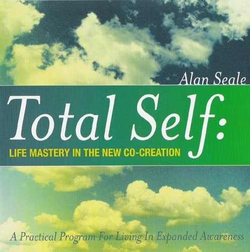 Total Self: Life Mastery in the New Co-Creation Alan Seale