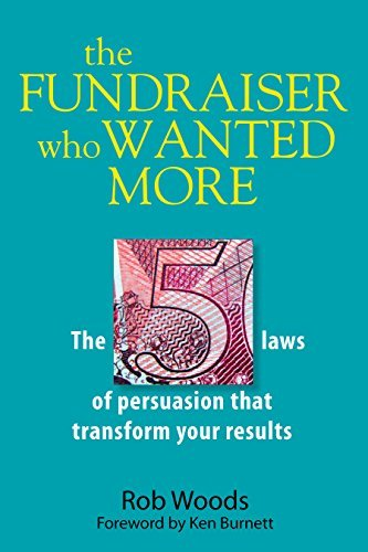 The Fundraiser Who Wanted More: The 5 Laws Of Persuasion That Transform Your Results  by  Rob Woods