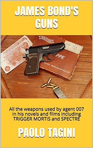 JAMES BONDS GUNS: All the weapons used  by  agent 007 in his novels and films including TRIGGER MORTIS and SPECTRE by pAOLO TAGINI