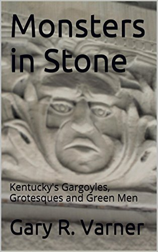 Monsters in Stone: Kentuckys Gargoyles, Grotesques and Green Men  by  Gary R. Varner