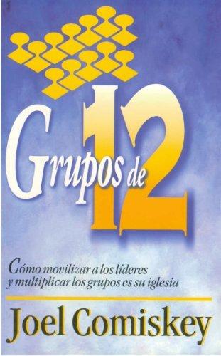 Grupos de Doce: Cómo movilizar a los líderes y multiplicar los grupos en su iglesia Joel Comiskey
