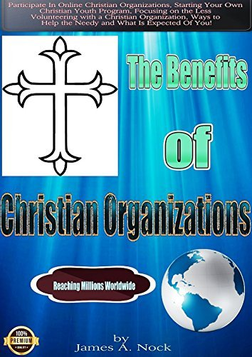 The Benefits Of Christian Organizations: The Benefits Of Christian Organizations - Participate In Online Christian Organizations, Starting Your Own Christian Youth Program James A. Nock